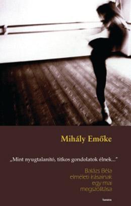 """Mihály Emőke:<em> """"Mint nyugtalanító titkos gondolatok élnek..."""" - Balázs Béla elméleti írásainak egy mai megszólítása.</em> Koinónia, Kolozsvár, 2008."""