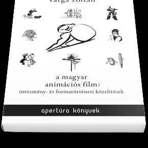 Varga Zoltán: A magyar animációs film: intézmény- és formatörténeti közelítések