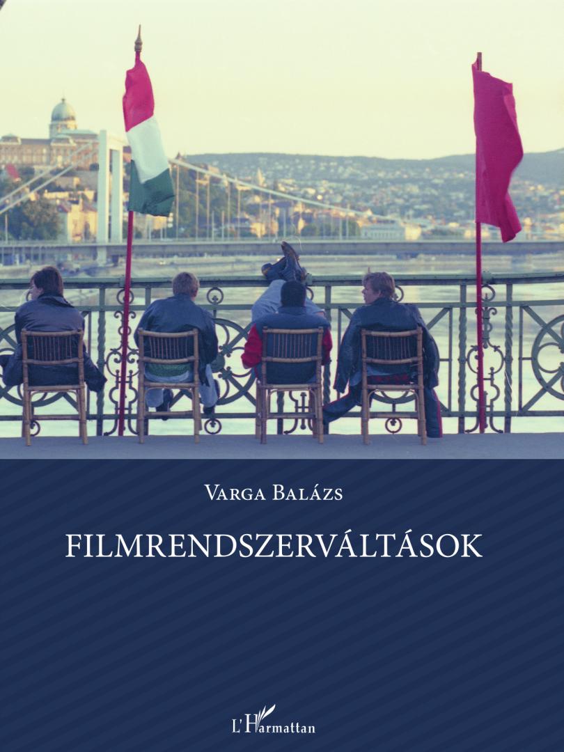 Varga Balázs: Filmrendszerváltások. A magyar játékfilm intézményeinek átalakulása 1990-2010