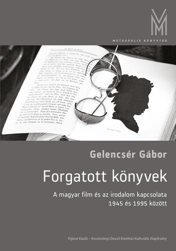 Gelencsér Gábor: Forgatott könyvek. A magyar film és az irodalom kapcsolata 1945 és 1995 között